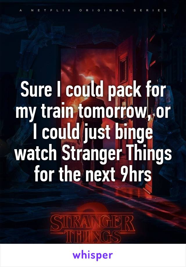 Sure I could pack for my train tomorrow, or I could just binge watch Stranger Things for the next 9hrs