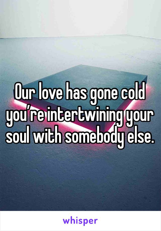 Our love has gone cold you're intertwining your soul with somebody else.