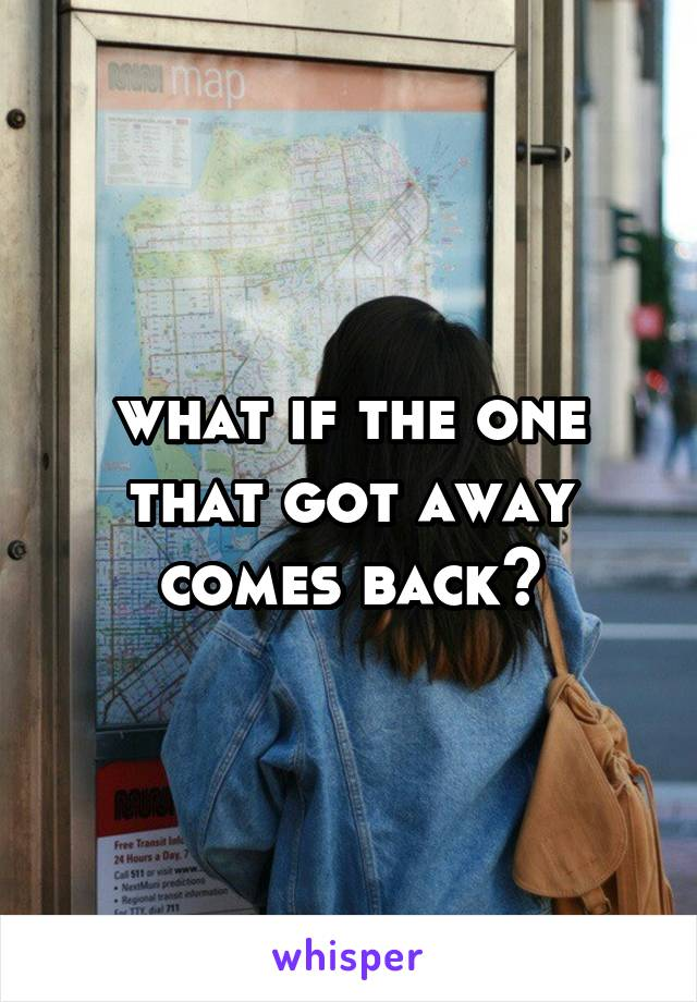 what if the one that got away comes back?