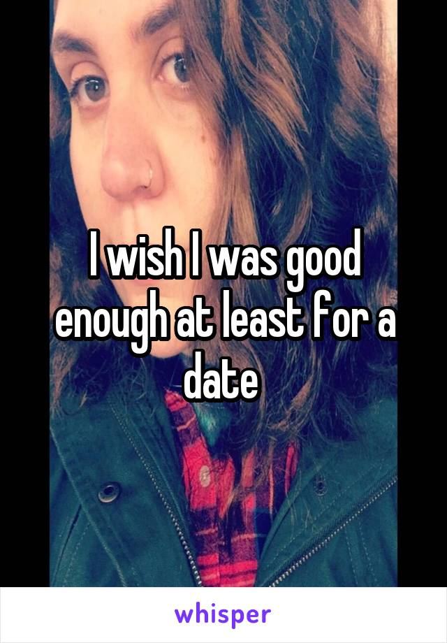 I wish I was good enough at least for a date