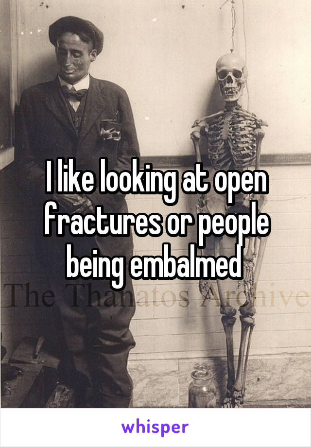 I like looking at open fractures or people being embalmed