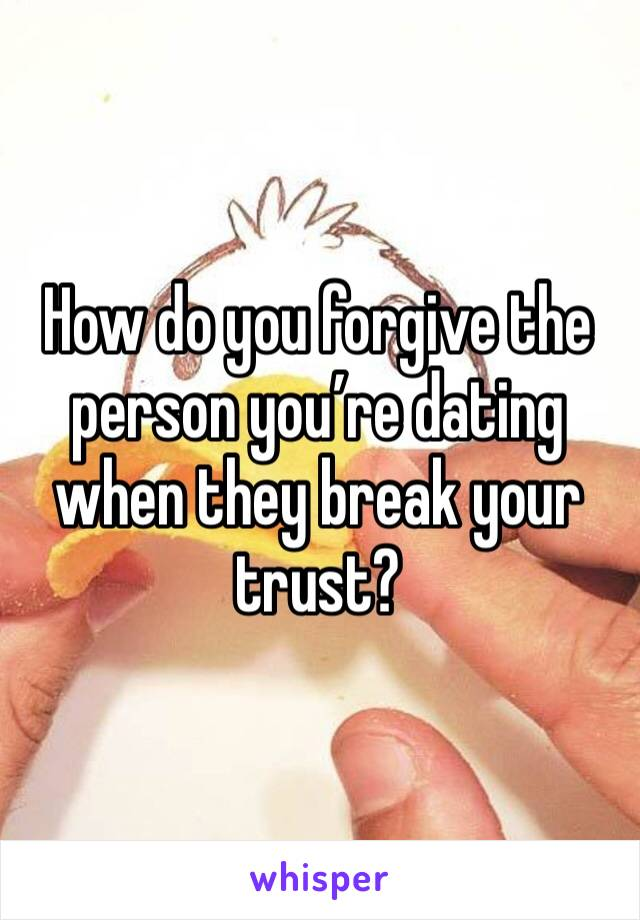 How do you forgive the person you're dating when they break your trust?