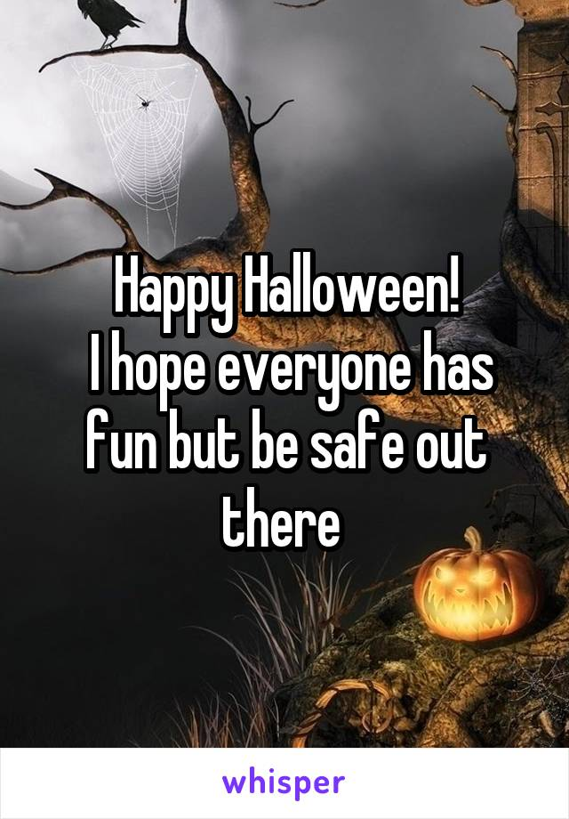 Happy Halloween!  I hope everyone has fun but be safe out there