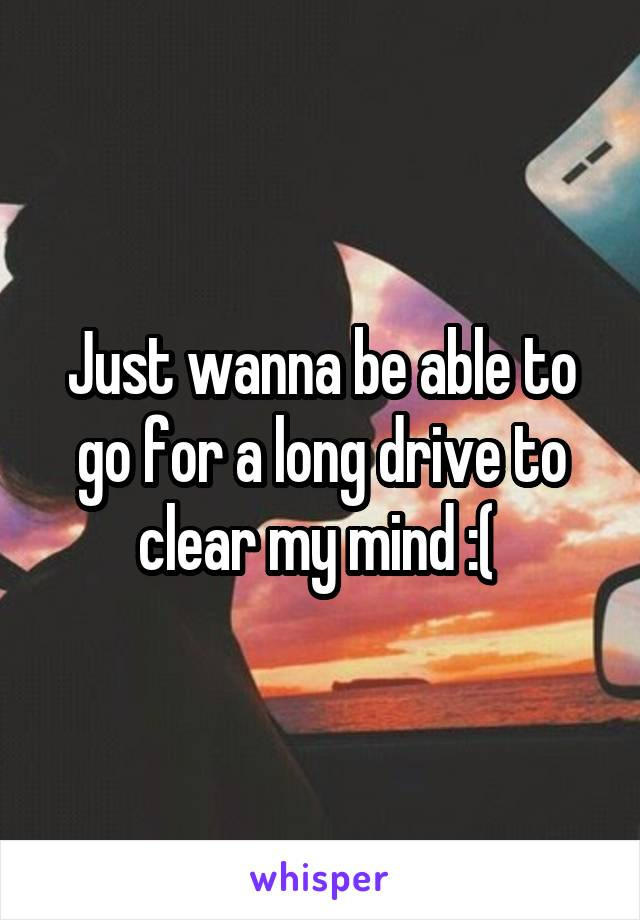 Just wanna be able to go for a long drive to clear my mind :(