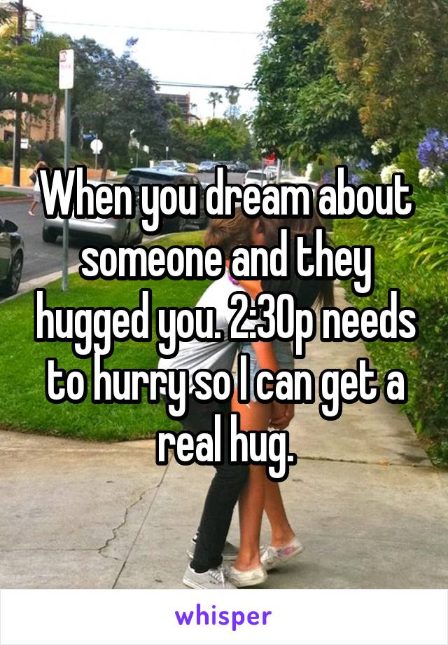 When you dream about someone and they hugged you. 2:30p needs to hurry so I can get a real hug.