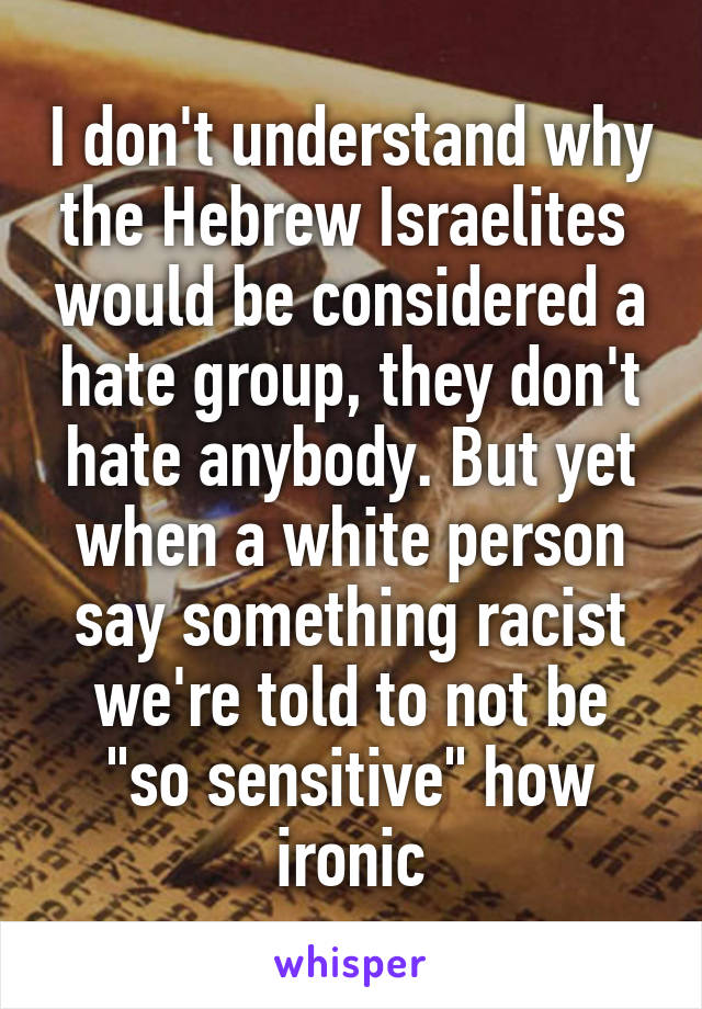 """I don't understand why the Hebrew Israelites  would be considered a hate group, they don't hate anybody. But yet when a white person say something racist we're told to not be """"so sensitive"""" how ironic"""