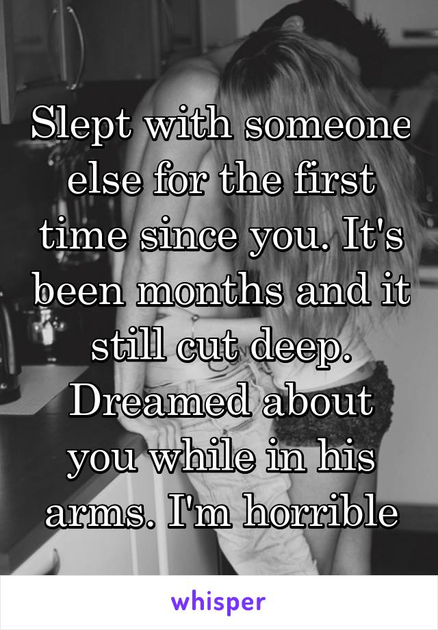 Slept with someone else for the first time since you. It's been months and it still cut deep. Dreamed about you while in his arms. I'm horrible