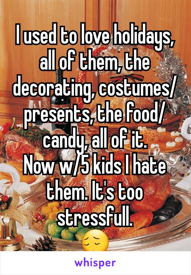 I used to love holidays, all of them, the decorating, costumes/presents, the food/candy, all of it. Now w/5 kids I hate them. It's too stressfull. 😔