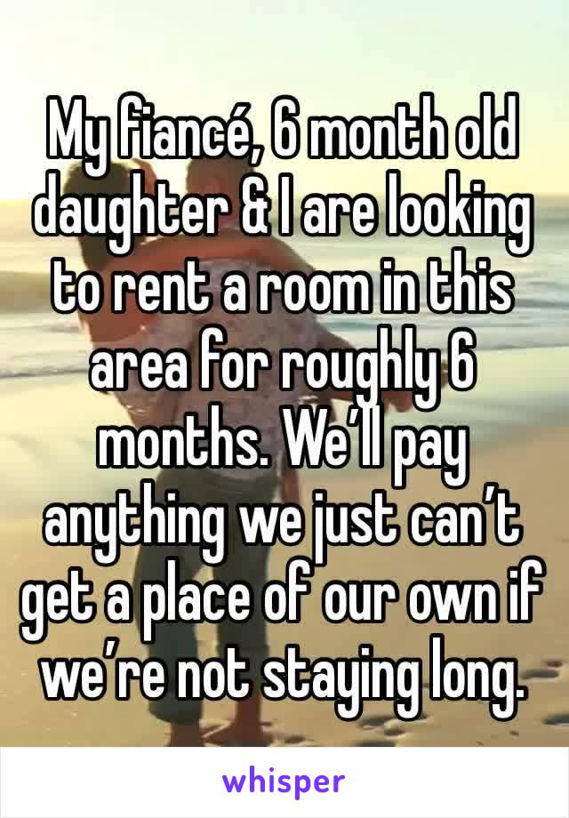 My fiancé, 6 month old daughter & I are looking to rent a room in this area for roughly 6 months. We'll pay anything we just can't get a place of our own if we're not staying long.