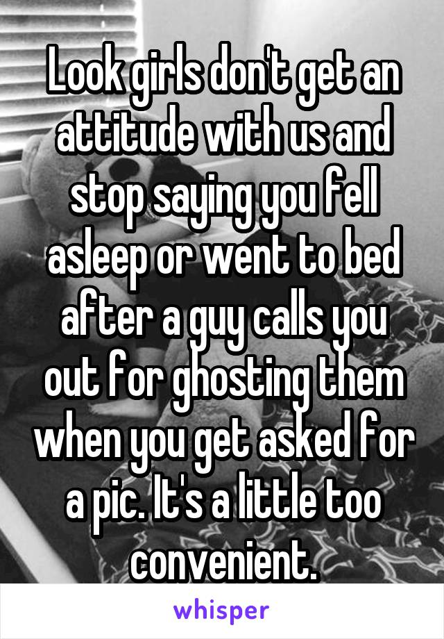 Look girls don't get an attitude with us and stop saying you fell asleep or went to bed after a guy calls you out for ghosting them when you get asked for a pic. It's a little too convenient.