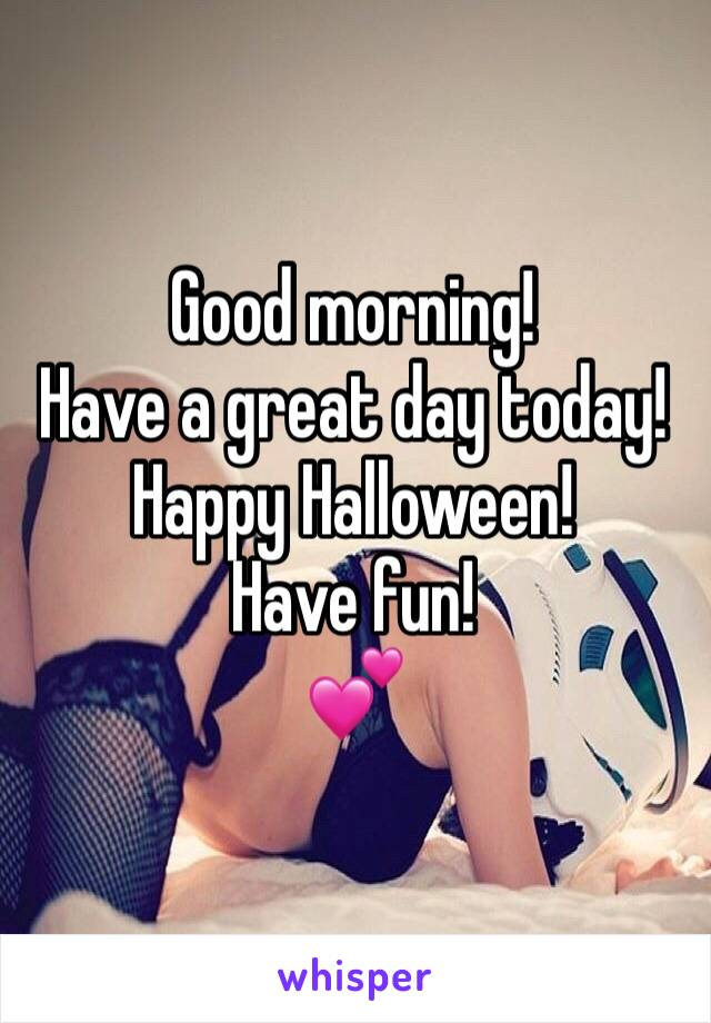 Good morning! Have a great day today! Happy Halloween! Have fun! 💕