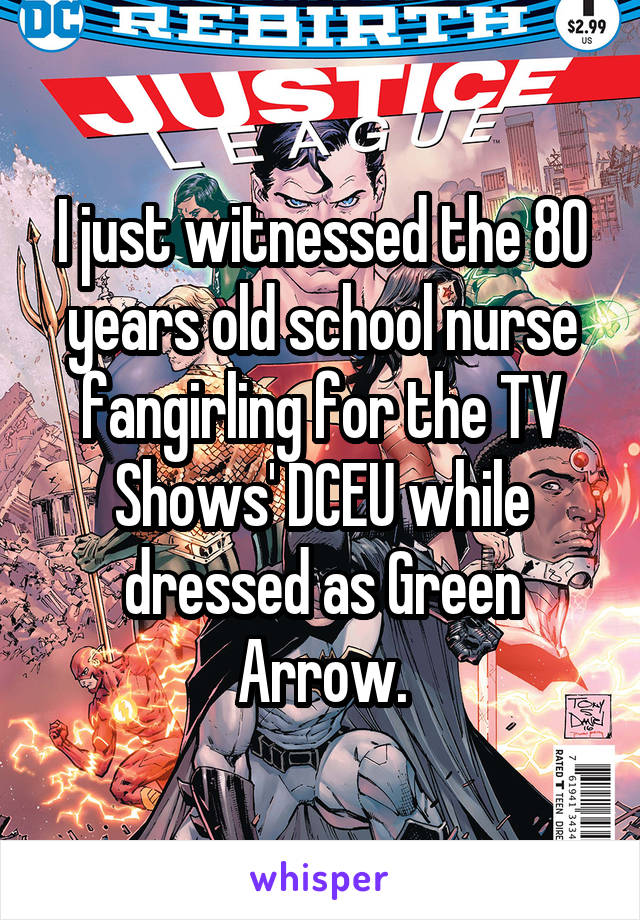 I just witnessed the 80 years old school nurse fangirling for the TV Shows' DCEU while dressed as Green Arrow.