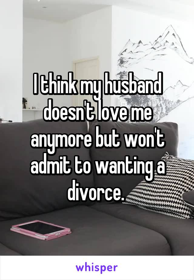 I think my husband doesn't love me anymore but won't admit to wanting a divorce.