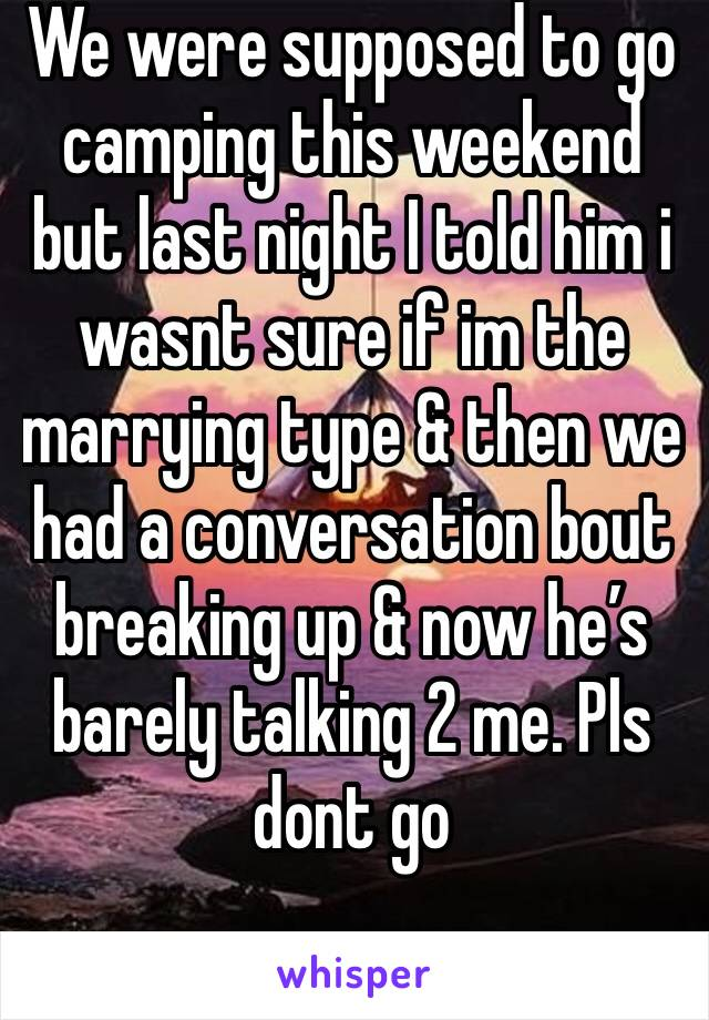 We were supposed to go camping this weekend but last night I told him i wasnt sure if im the marrying type & then we had a conversation bout breaking up & now he's barely talking 2 me. Pls dont go