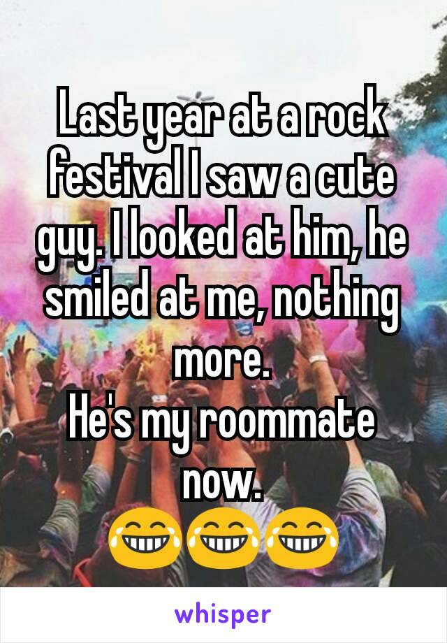 Last year at a rock festival I saw a cute guy. I looked at him, he smiled at me, nothing more. He's my roommate now. 😂😂😂