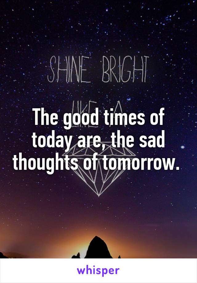 The good times of today are, the sad thoughts of tomorrow.