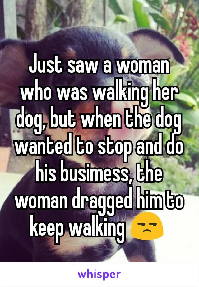 Just saw a woman who was walking her dog, but when the dog wanted to stop and do his busimess, the woman dragged him to keep walking 😒