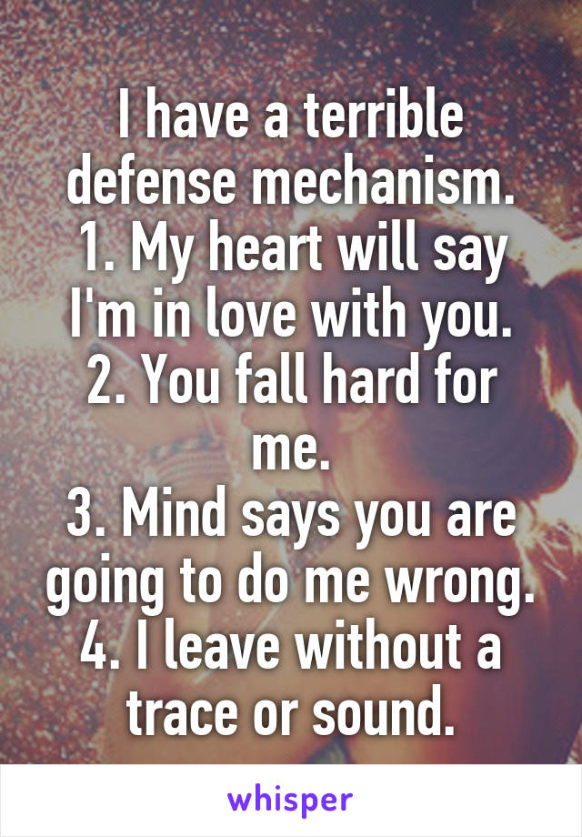 I have a terrible defense mechanism. 1. My heart will say I'm in love with you. 2. You fall hard for me. 3. Mind says you are going to do me wrong. 4. I leave without a trace or sound.