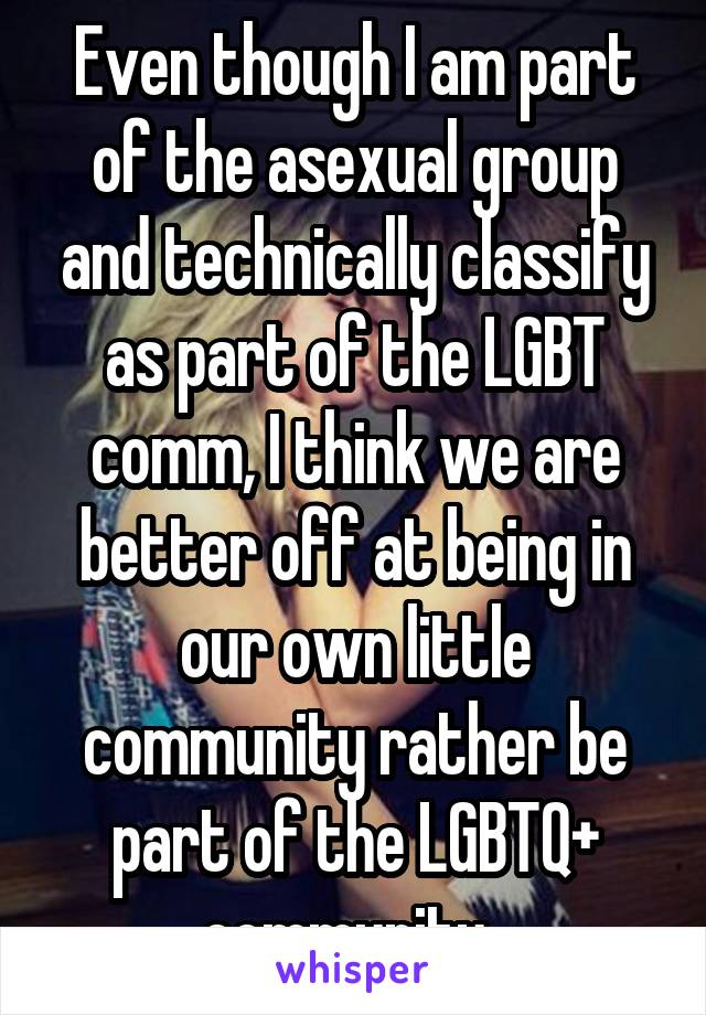 Even though I am part of the asexual group and technically classify as part of the LGBT comm, I think we are better off at being in our own little community rather be part of the LGBTQ+ community.