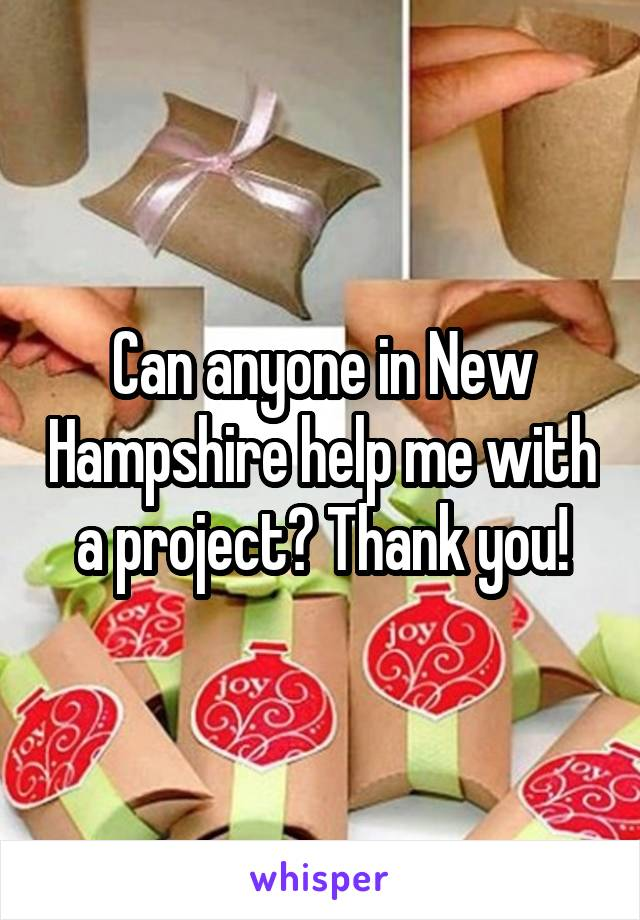 Can anyone in New Hampshire help me with a project? Thank you!