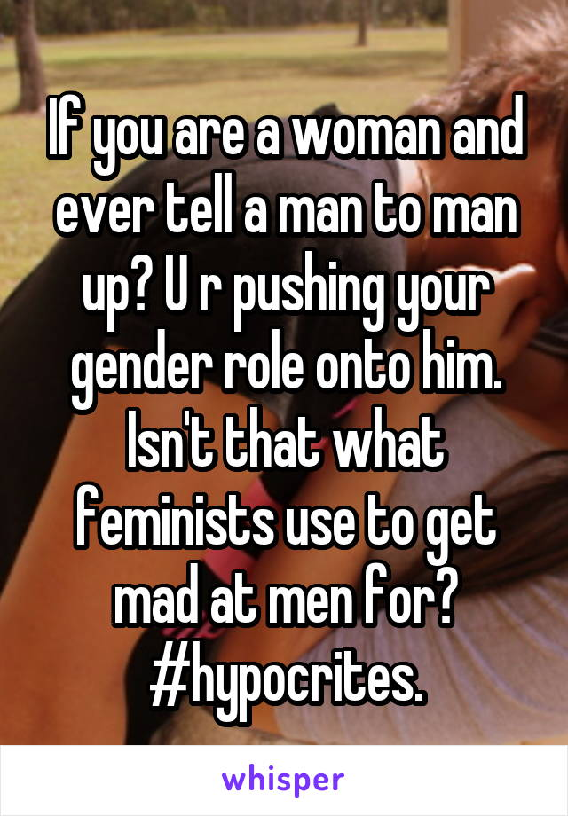 If you are a woman and ever tell a man to man up? U r pushing your gender role onto him. Isn't that what feminists use to get mad at men for? #hypocrites.