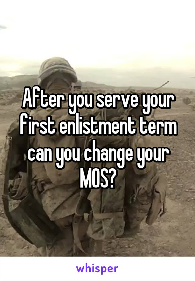 After you serve your first enlistment term can you change your MOS?