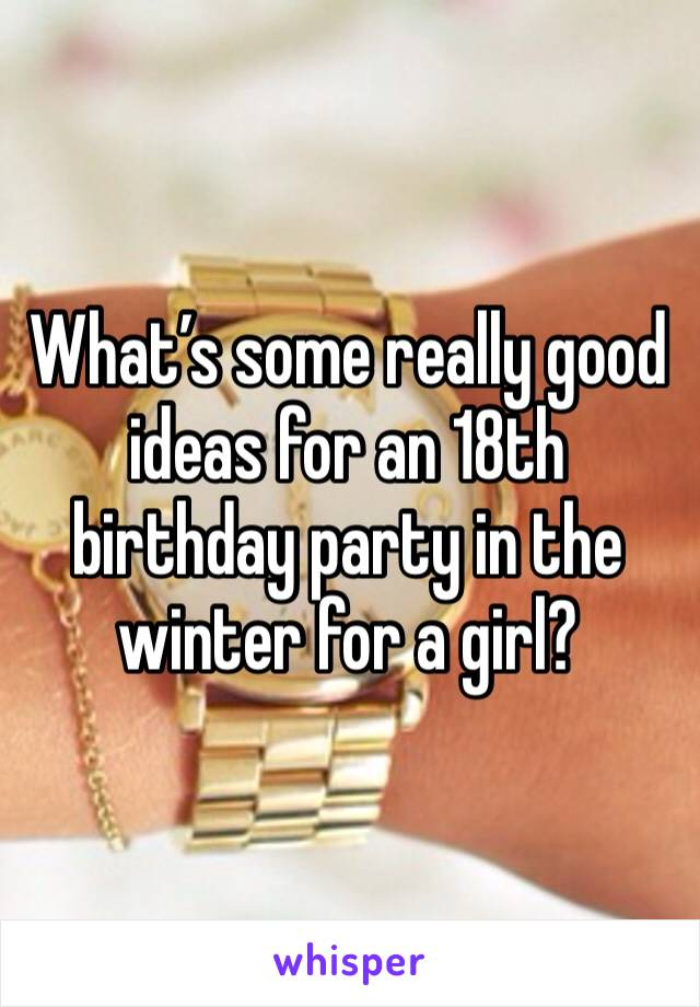 What's some really good ideas for an 18th birthday party in the winter for a girl?