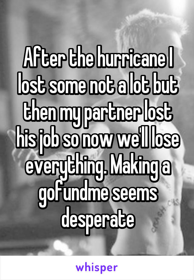 After the hurricane I lost some not a lot but then my partner lost his job so now we'll lose everything. Making a gofundme seems desperate