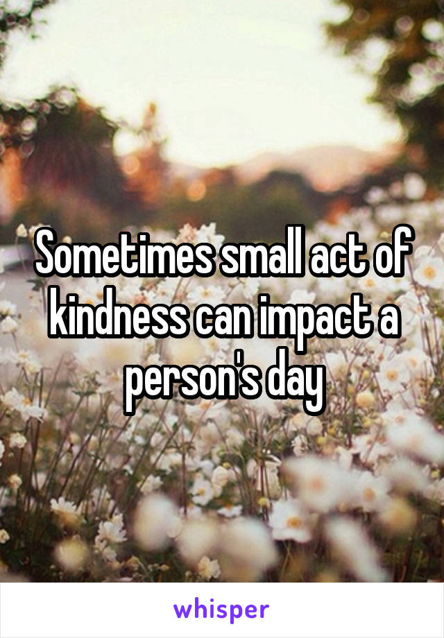 Sometimes small act of kindness can impact a person's day