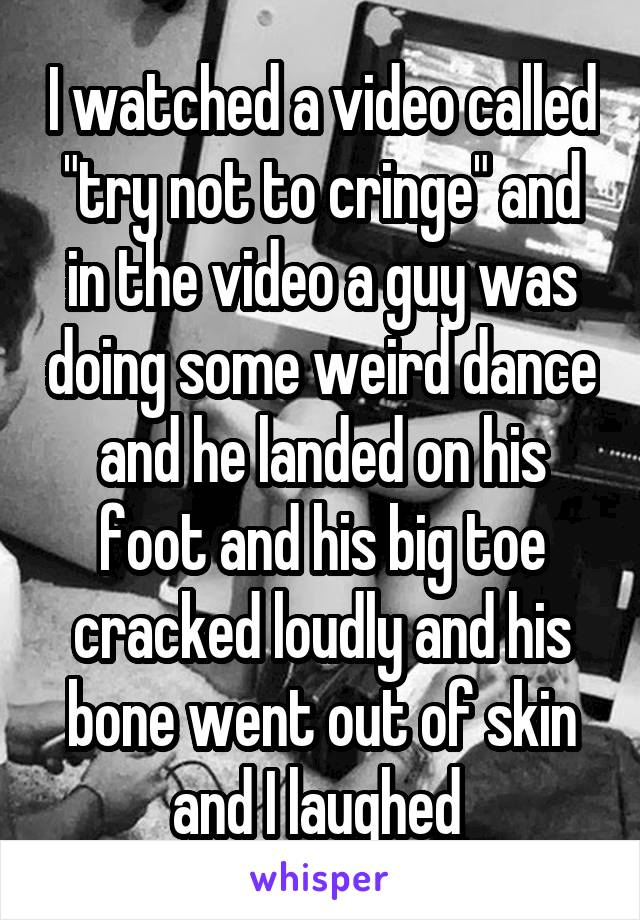 """I watched a video called """"try not to cringe"""" and in the video a guy was doing some weird dance and he landed on his foot and his big toe cracked loudly and his bone went out of skin and I laughed"""
