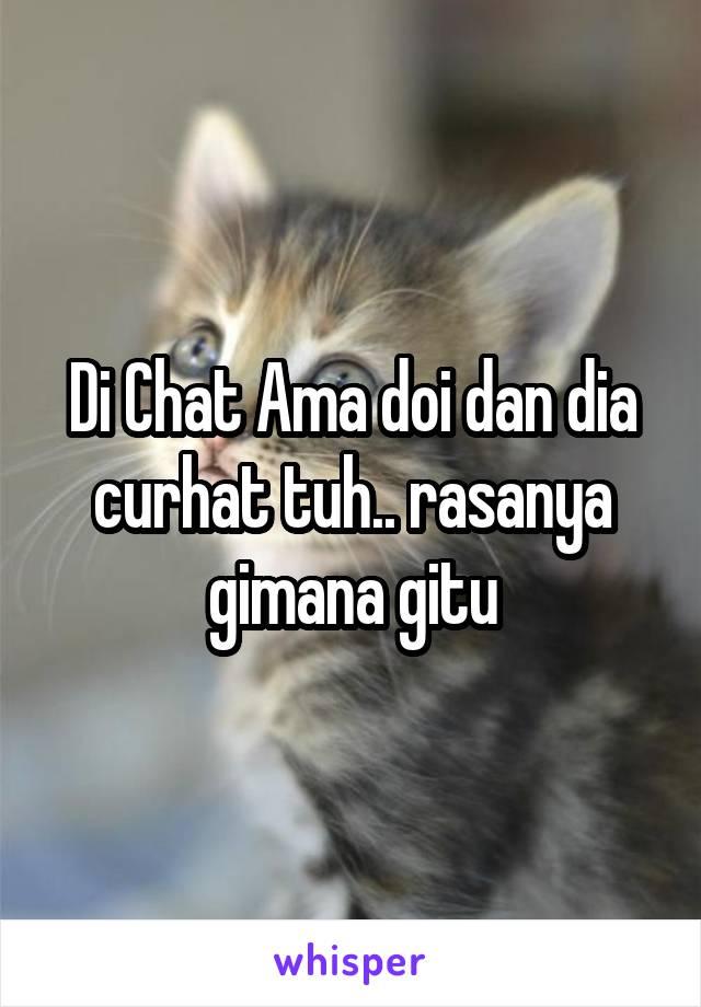 Di Chat Ama doi dan dia curhat tuh.. rasanya gimana gitu