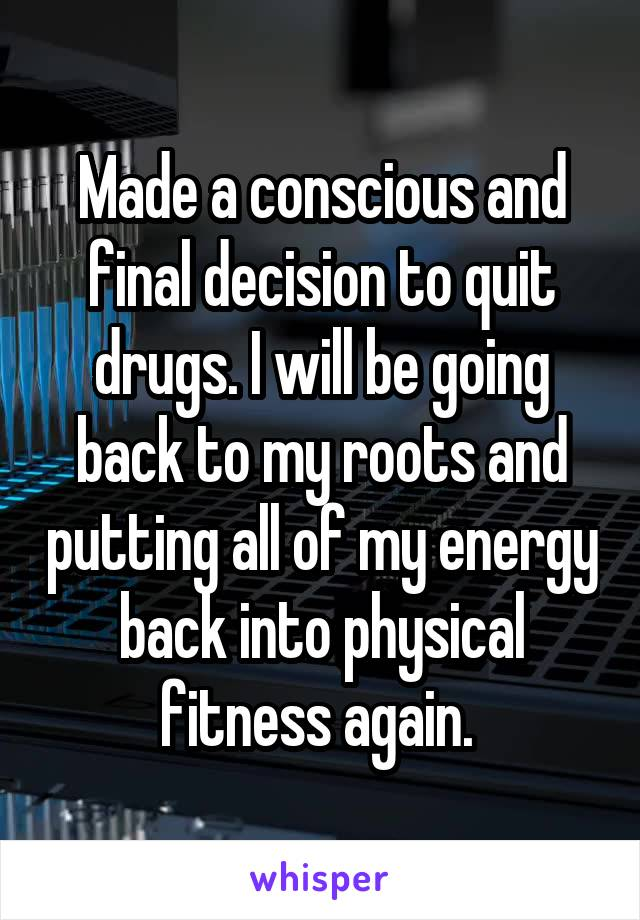 Made a conscious and final decision to quit drugs. I will be going back to my roots and putting all of my energy back into physical fitness again.