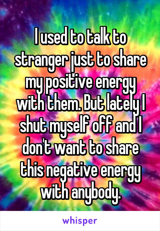 I used to talk to stranger just to share my positive energy with them. But lately I shut myself off and I don't want to share this negative energy with anybody.