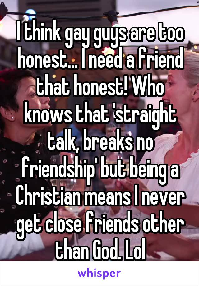 I think gay guys are too honest... I need a friend that honest! Who knows that 'straight talk, breaks no friendship' but being a Christian means I never get close friends other than God. Lol