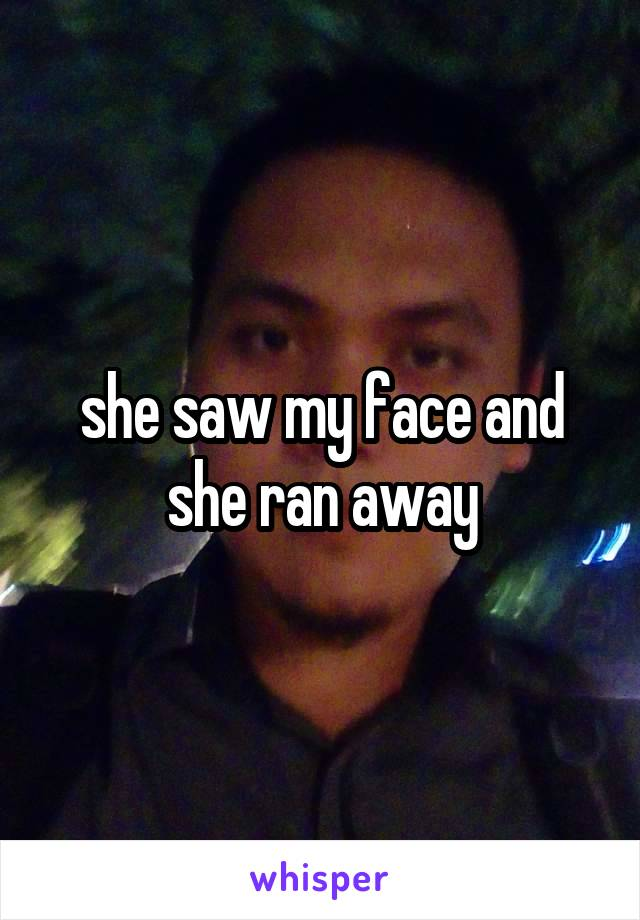 she saw my face and she ran away