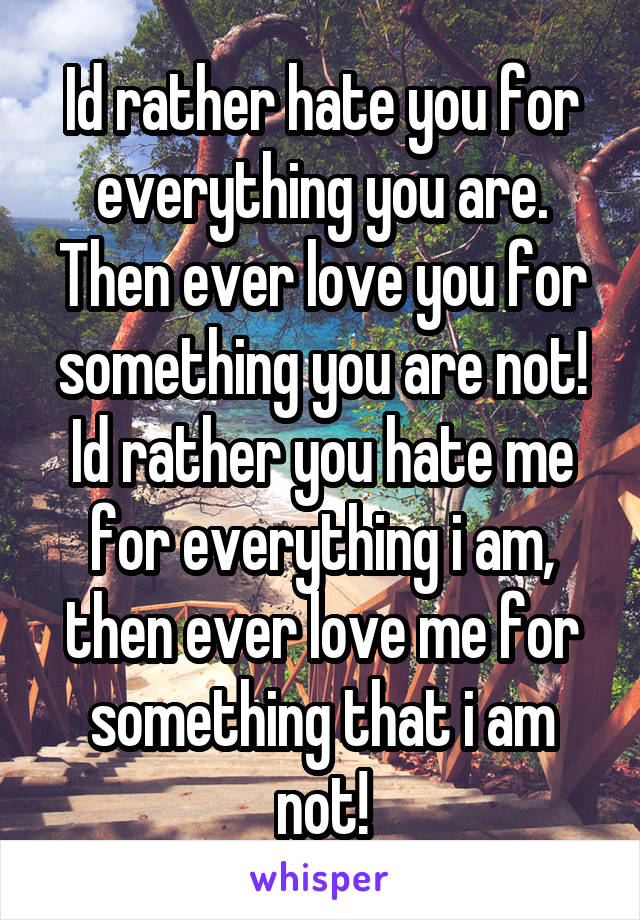 Id rather hate you for everything you are. Then ever love you for something you are not! Id rather you hate me for everything i am, then ever love me for something that i am not!
