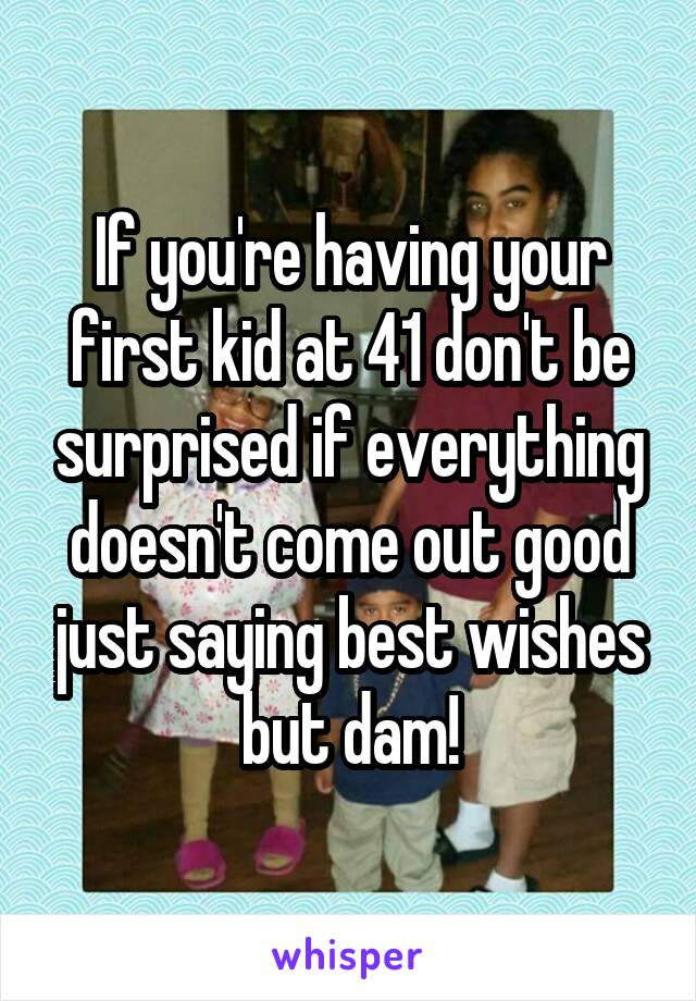 If you're having your first kid at 41 don't be surprised if everything doesn't come out good just saying best wishes but dam!