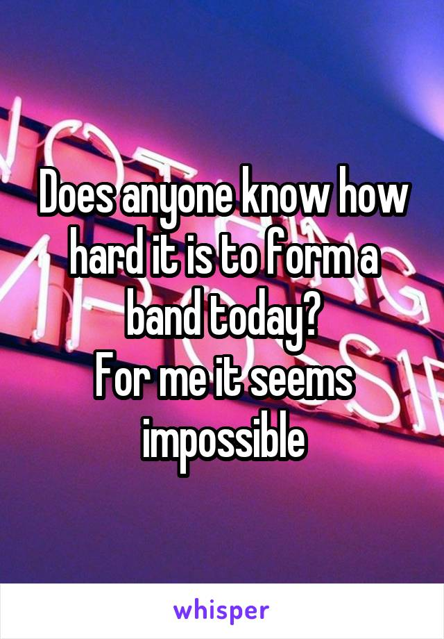 Does anyone know how hard it is to form a band today? For me it seems impossible