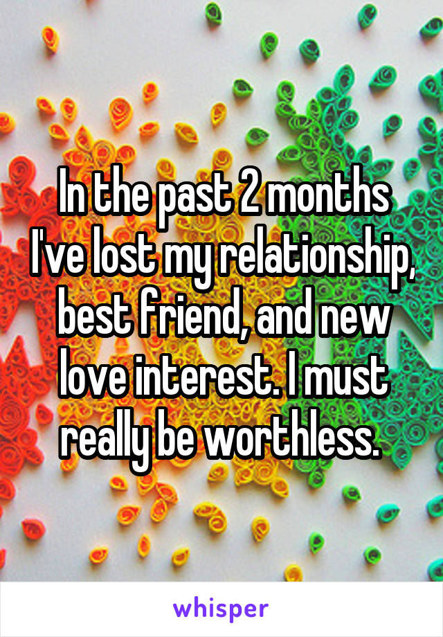 In the past 2 months I've lost my relationship, best friend, and new love interest. I must really be worthless.