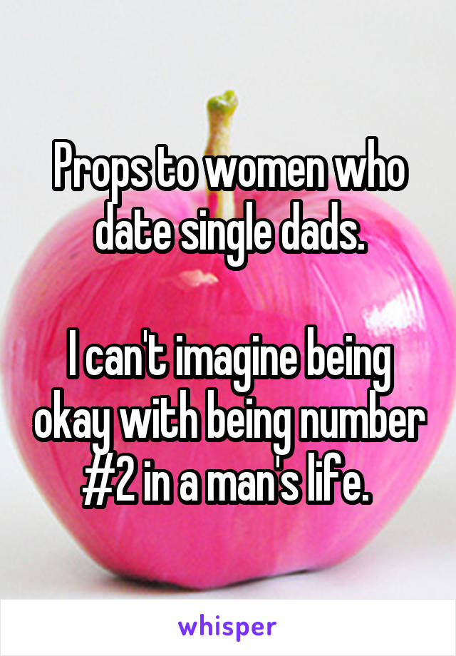 Props to women who date single dads.  I can't imagine being okay with being number #2 in a man's life.
