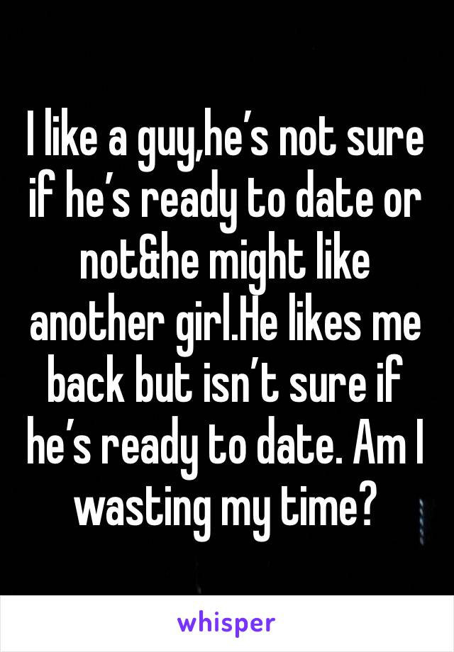 I like a guy,he's not sure if he's ready to date or not&he might like another girl.He likes me back but isn't sure if he's ready to date. Am I wasting my time?