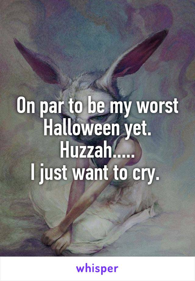 On par to be my worst Halloween yet. Huzzah..... I just want to cry.