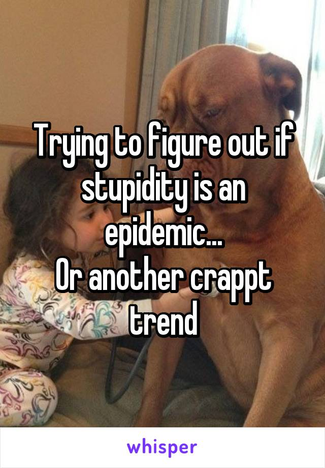 Trying to figure out if stupidity is an epidemic... Or another crappt trend