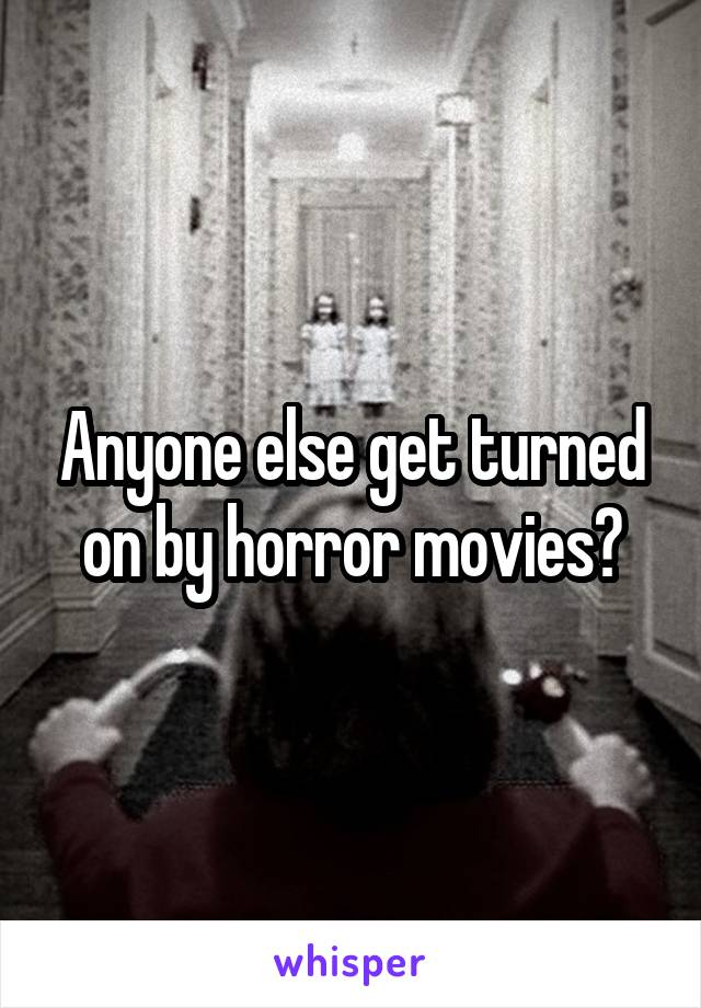 Anyone else get turned on by horror movies?
