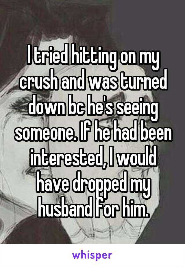 I tried hitting on my crush and was turned down bc he's seeing someone. If he had been interested, I would have dropped my husband for him.