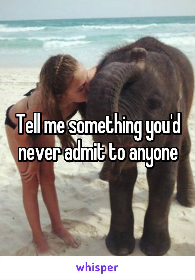 Tell me something you'd never admit to anyone