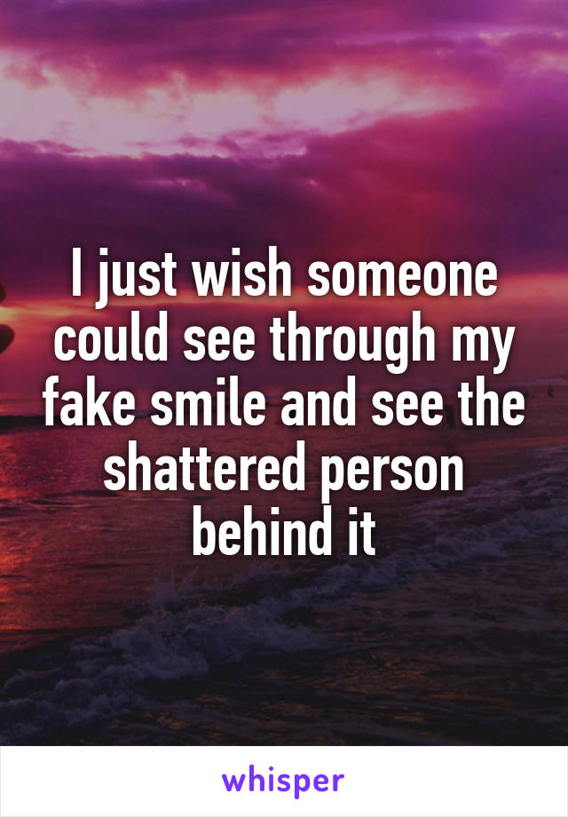 I just wish someone could see through my fake smile and see the shattered person behind it