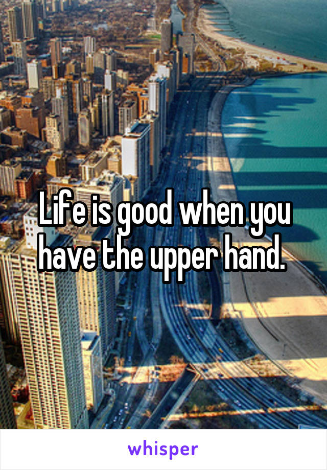Life is good when you have the upper hand.