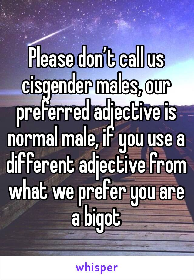 Please don't call us cisgender males, our preferred adjective is normal male, if you use a different adjective from what we prefer you are a bigot