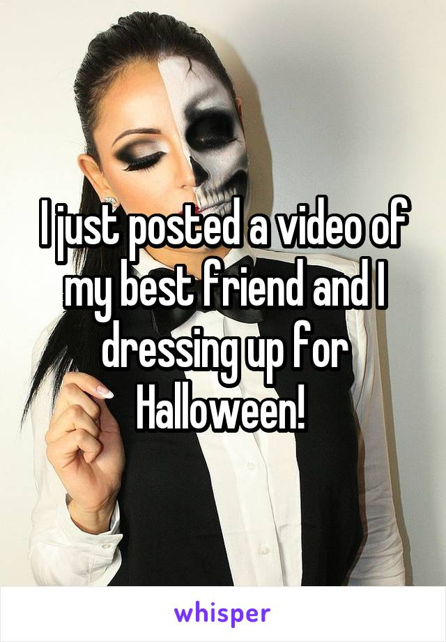 I just posted a video of my best friend and I dressing up for Halloween!